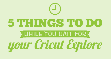 5 Things to do while you wait for your Cricut Explore