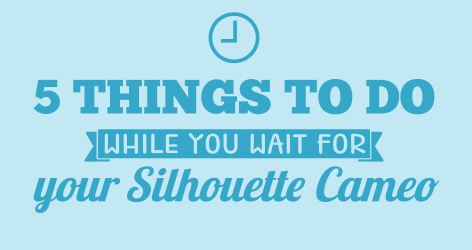 5 Things to do while you wait for your Silhouette Cameo